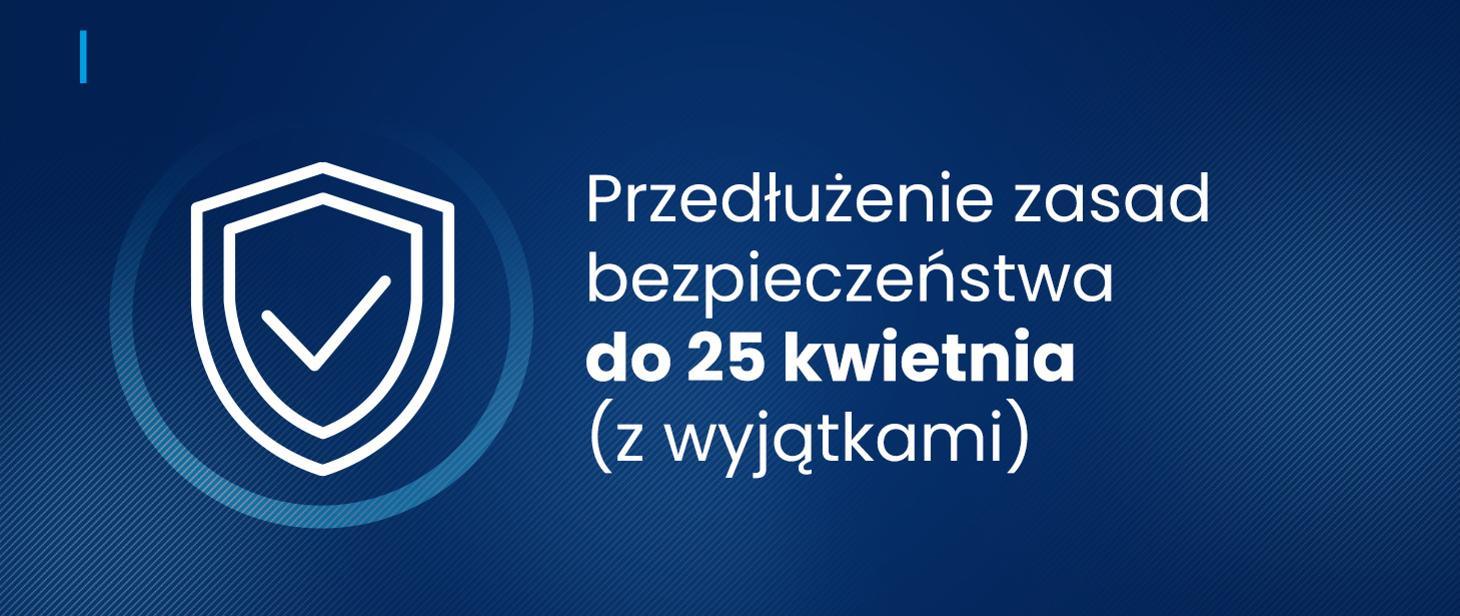 Przedłużenie Przedłużenie zasad bezpieczeństwa do 25 kwietnia br.